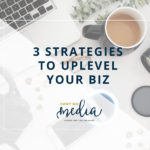 3 Strategies to Uplevel Your Biz