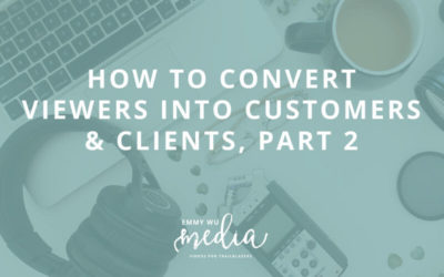 How to Convert Viewers into Customers & Clients, Part 2